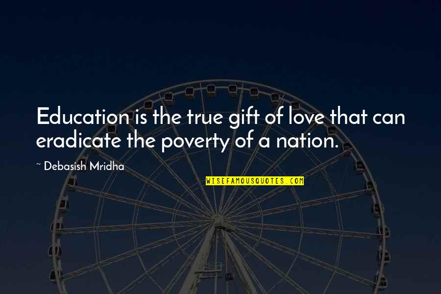 Poverty Quotes And Quotes By Debasish Mridha: Education is the true gift of love that