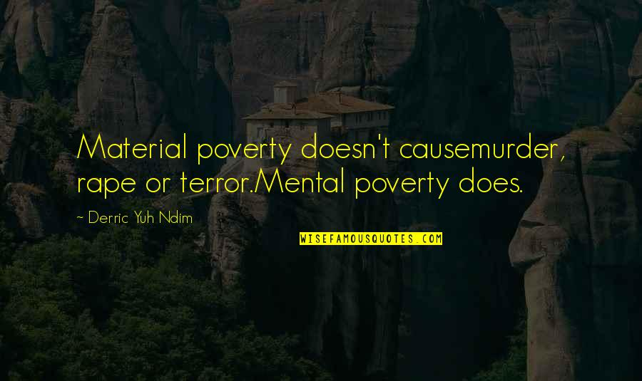 Poverty Quotes And Quotes By Derric Yuh Ndim: Material poverty doesn't causemurder, rape or terror.Mental poverty