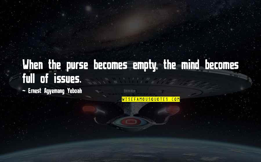 Poverty Quotes And Quotes By Ernest Agyemang Yeboah: When the purse becomes empty, the mind becomes