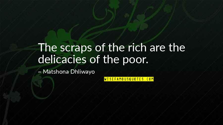 Poverty Quotes And Quotes By Matshona Dhliwayo: The scraps of the rich are the delicacies