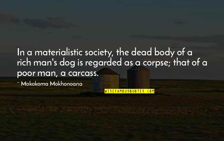 Poverty Quotes And Quotes By Mokokoma Mokhonoana: In a materialistic society, the dead body of