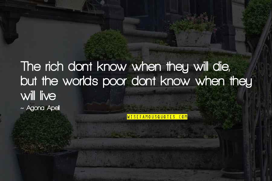 Poverty's Quotes By Agona Apell: The rich don't know when they will die,