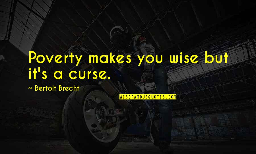 Poverty's Quotes By Bertolt Brecht: Poverty makes you wise but it's a curse.