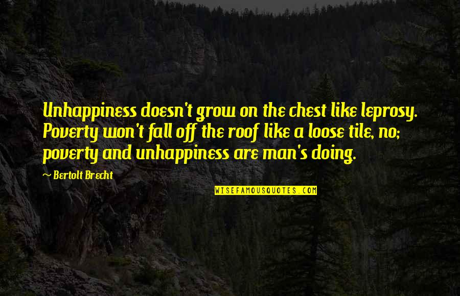 Poverty's Quotes By Bertolt Brecht: Unhappiness doesn't grow on the chest like leprosy.