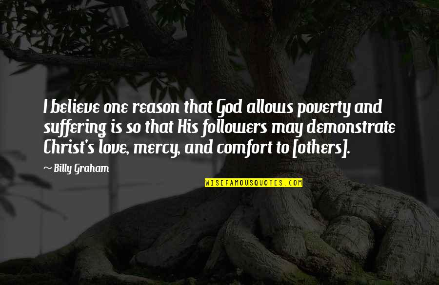 Poverty's Quotes By Billy Graham: I believe one reason that God allows poverty