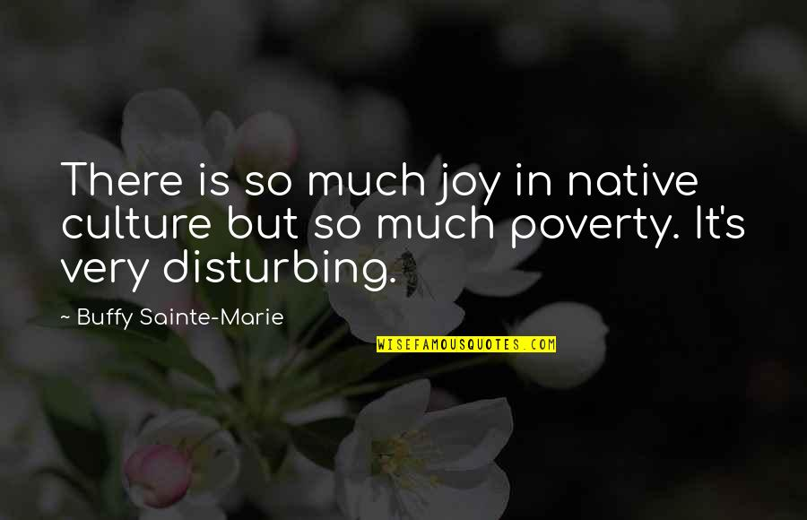 Poverty's Quotes By Buffy Sainte-Marie: There is so much joy in native culture