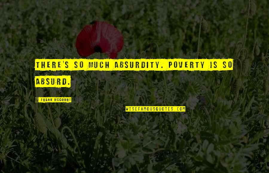 Poverty's Quotes By Frank McCourt: There's so much absurdity. Poverty is so absurd.