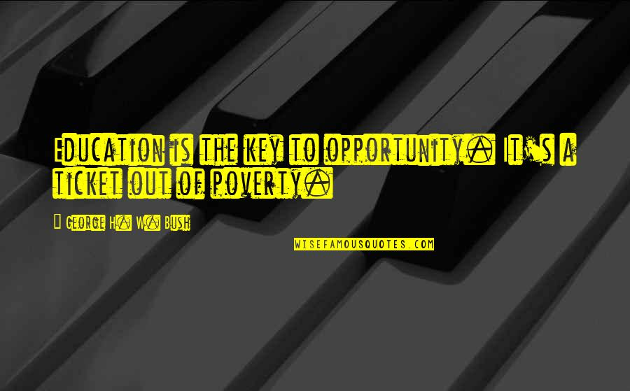 Poverty's Quotes By George H. W. Bush: Education is the key to opportunity. It's a