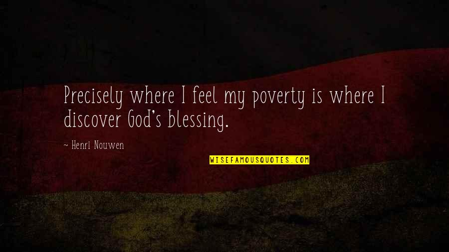 Poverty's Quotes By Henri Nouwen: Precisely where I feel my poverty is where