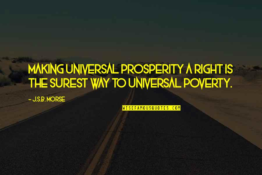 Poverty's Quotes By J.S.B. Morse: Making universal prosperity a right is the surest