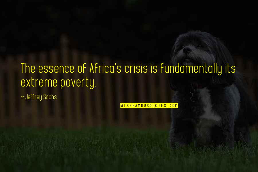 Poverty's Quotes By Jeffrey Sachs: The essence of Africa's crisis is fundamentally its