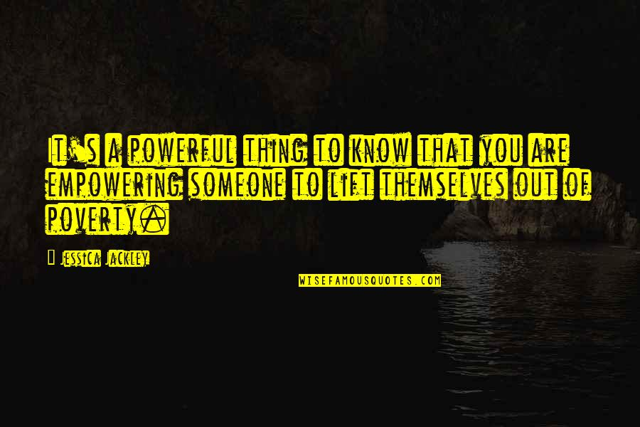 Poverty's Quotes By Jessica Jackley: It's a powerful thing to know that you