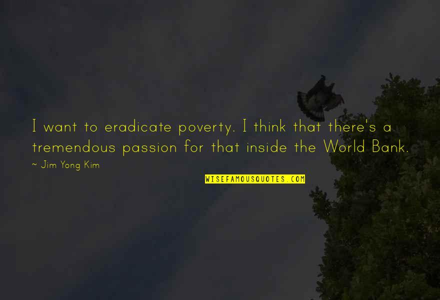 Poverty's Quotes By Jim Yong Kim: I want to eradicate poverty. I think that