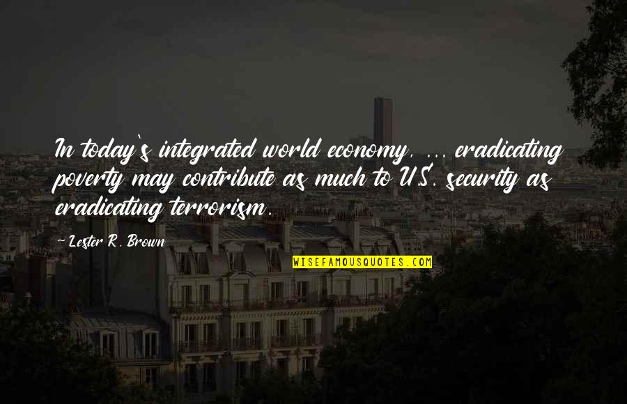 Poverty's Quotes By Lester R. Brown: In today's integrated world economy, ... eradicating poverty