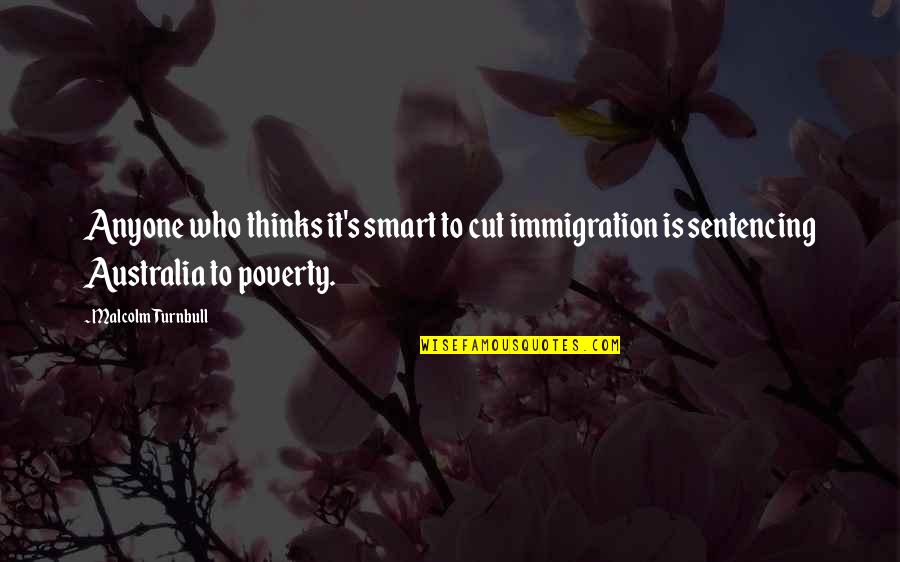 Poverty's Quotes By Malcolm Turnbull: Anyone who thinks it's smart to cut immigration