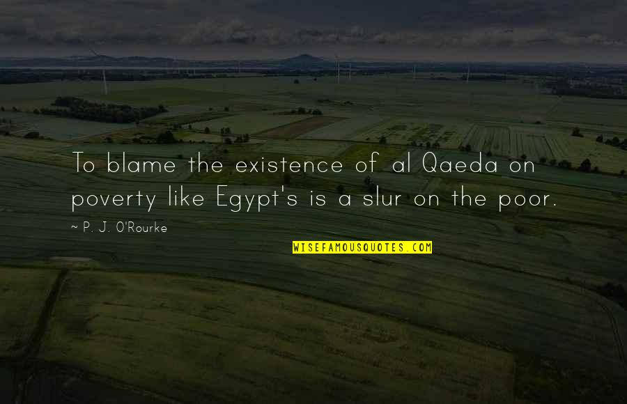 Poverty's Quotes By P. J. O'Rourke: To blame the existence of al Qaeda on
