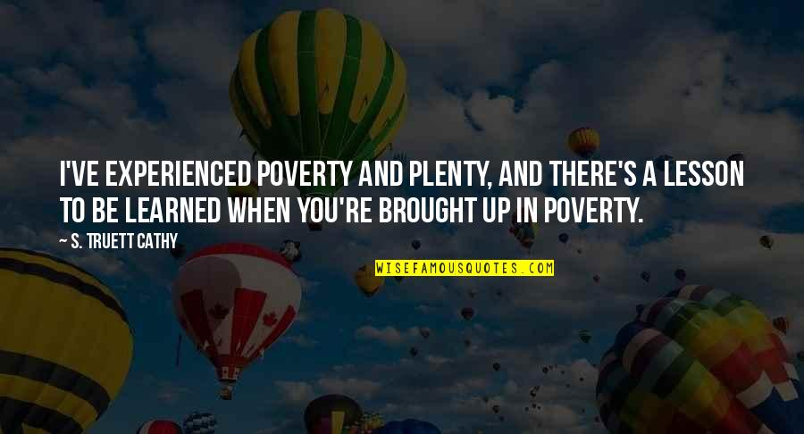 Poverty's Quotes By S. Truett Cathy: I've experienced poverty and plenty, and there's a