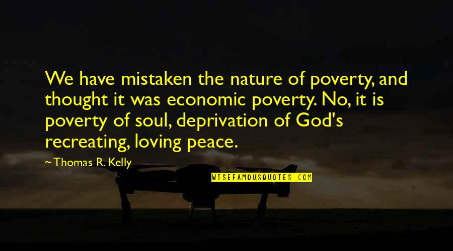Poverty's Quotes By Thomas R. Kelly: We have mistaken the nature of poverty, and