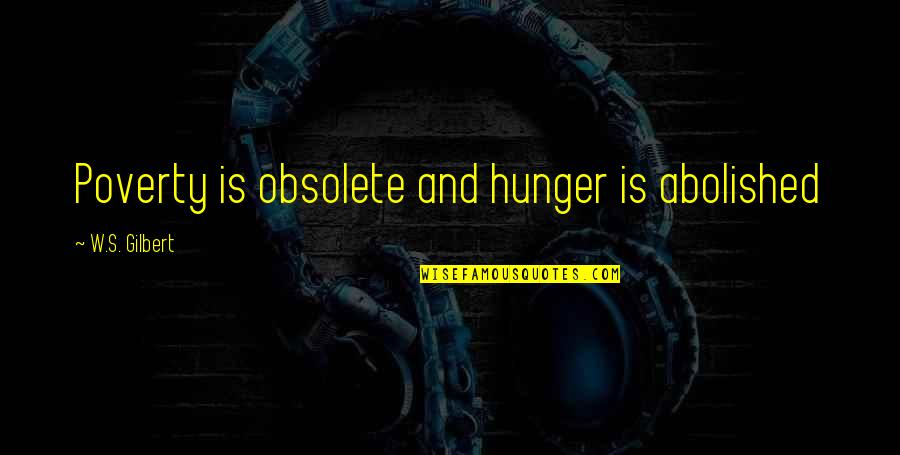 Poverty's Quotes By W.S. Gilbert: Poverty is obsolete and hunger is abolished
