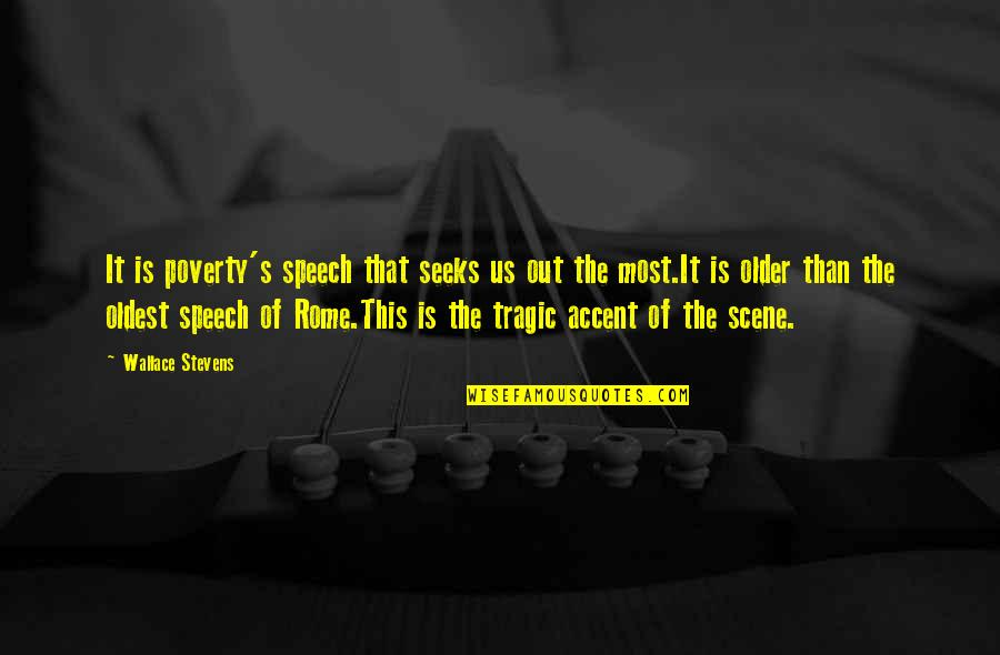 Poverty's Quotes By Wallace Stevens: It is poverty's speech that seeks us out