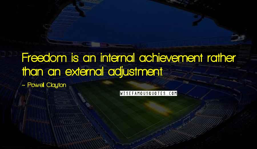Powell Clayton quotes: Freedom is an internal achievement rather than an external adjustment.