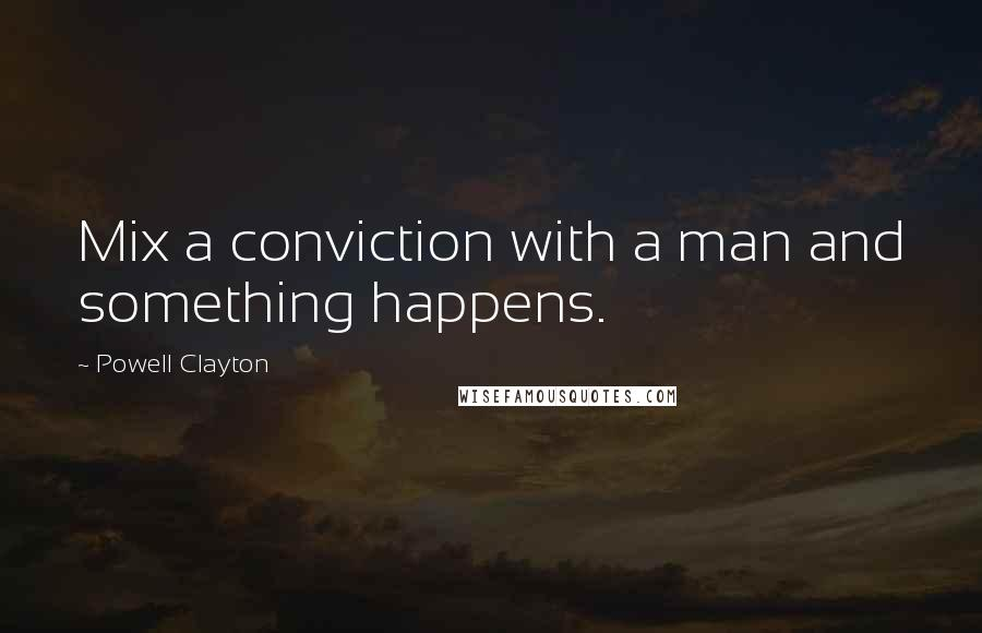 Powell Clayton quotes: Mix a conviction with a man and something happens.