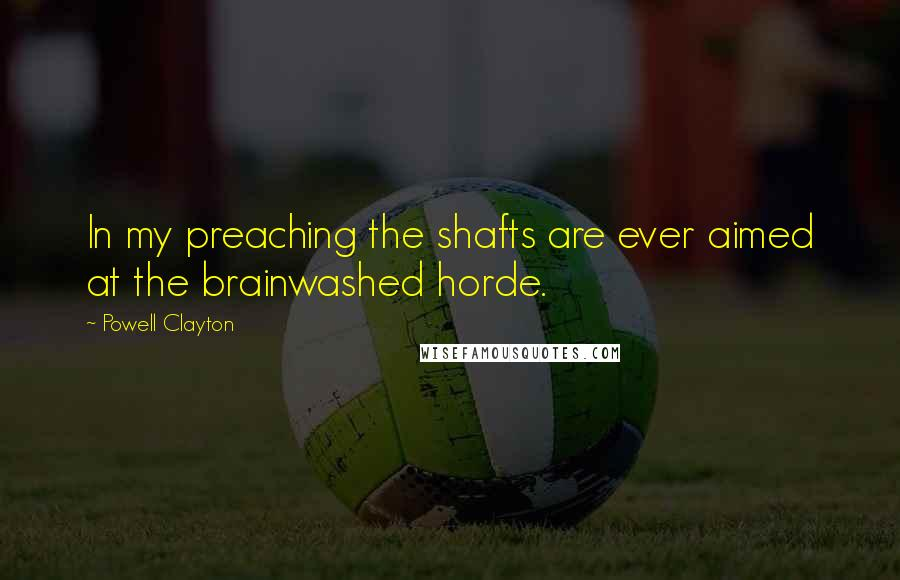 Powell Clayton quotes: In my preaching the shafts are ever aimed at the brainwashed horde.