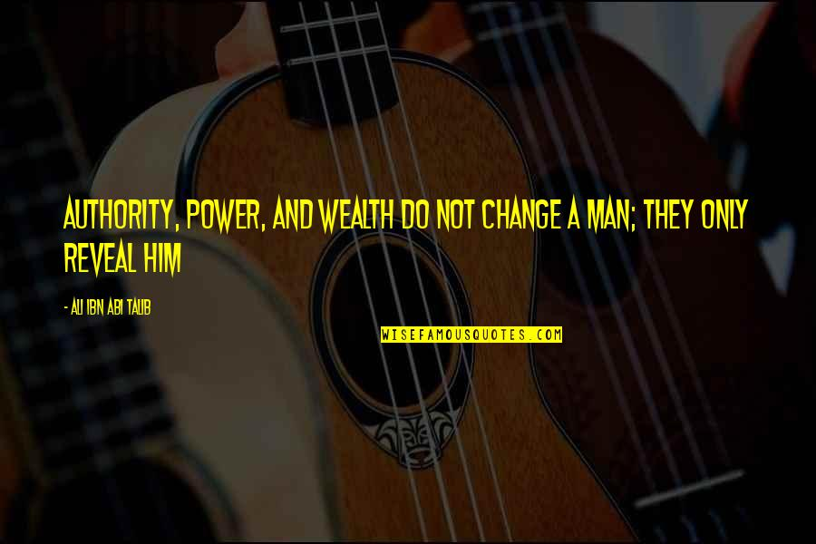 Power And Change Quotes By Ali Ibn Abi Talib: Authority, power, and wealth do not change a