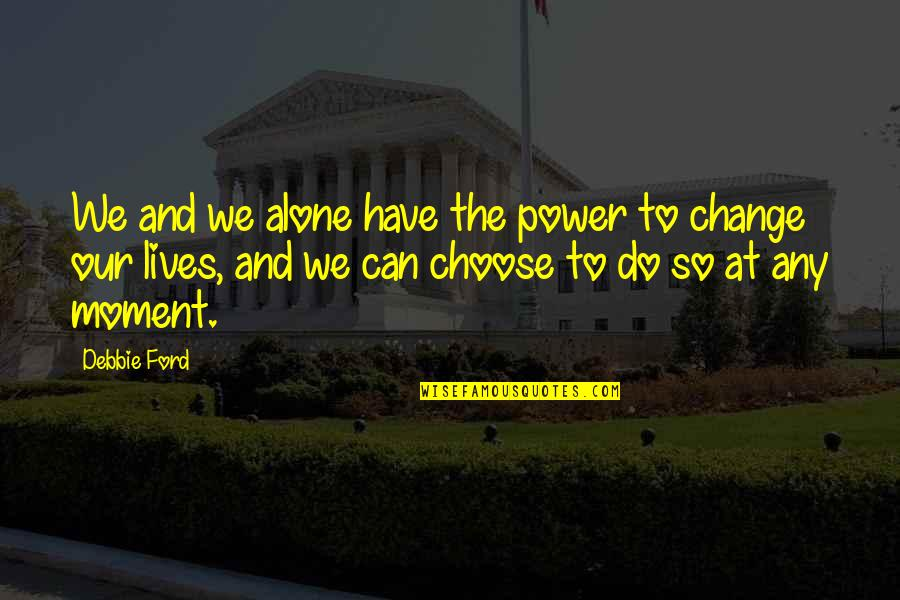 Power And Change Quotes By Debbie Ford: We and we alone have the power to