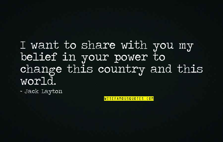 Power And Change Quotes By Jack Layton: I want to share with you my belief