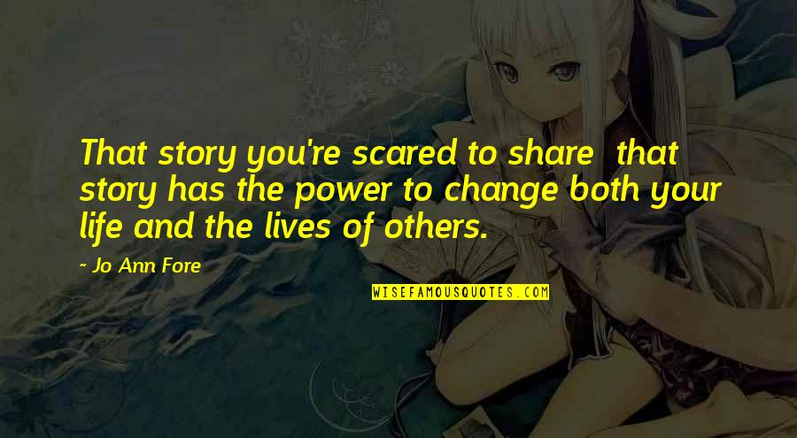Power And Change Quotes By Jo Ann Fore: That story you're scared to share that story