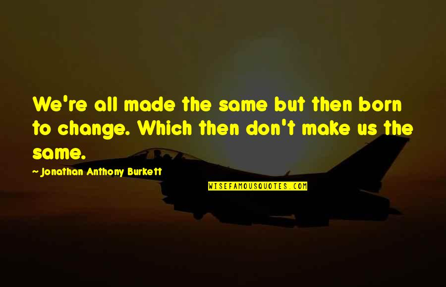 Power And Change Quotes By Jonathan Anthony Burkett: We're all made the same but then born
