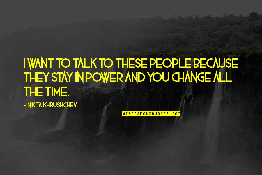 Power And Change Quotes By Nikita Khrushchev: I want to talk to these people because