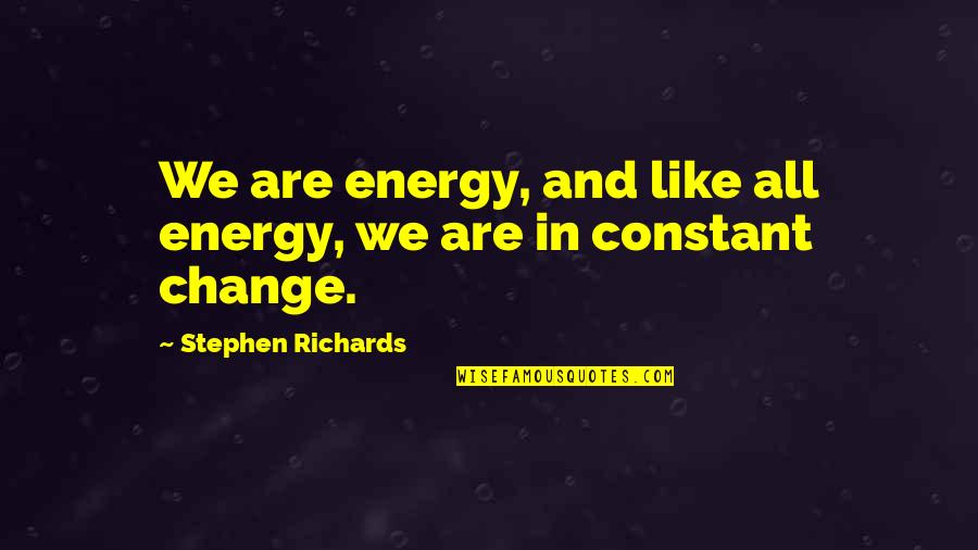 Power And Change Quotes By Stephen Richards: We are energy, and like all energy, we