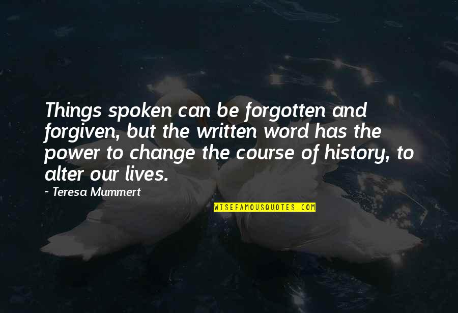 Power And Change Quotes By Teresa Mummert: Things spoken can be forgotten and forgiven, but