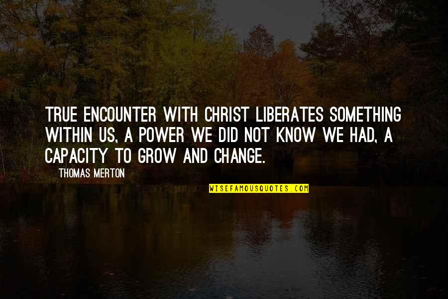Power And Change Quotes By Thomas Merton: True encounter with Christ liberates something within us,