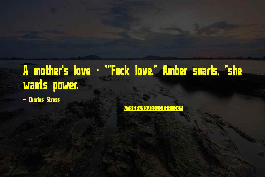 "Power Of A Mother's Love Quotes By Charles Stross: A mother's love - """"Fuck love,"" Amber snarls,"