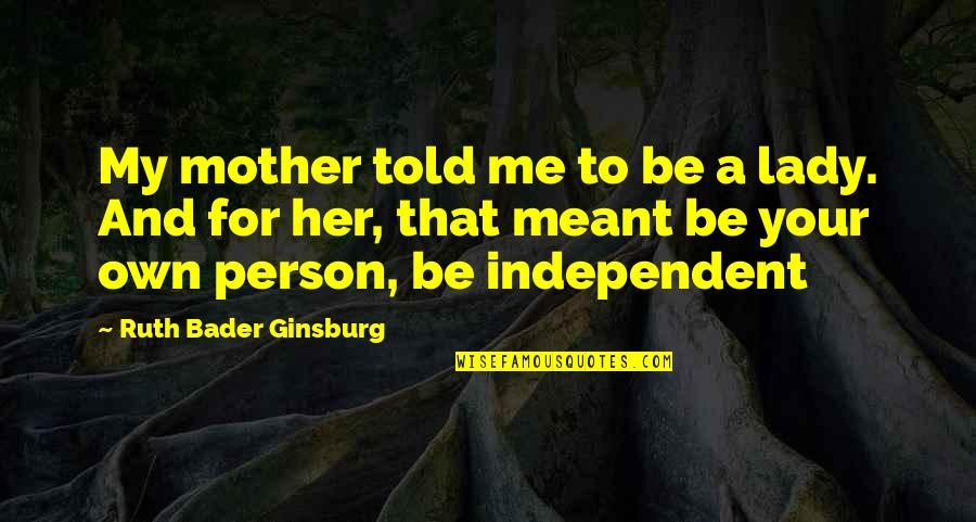 Power Of A Mother's Love Quotes By Ruth Bader Ginsburg: My mother told me to be a lady.