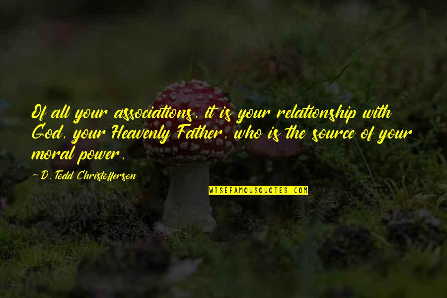 Power Of God Quotes By D. Todd Christofferson: Of all your associations, it is your relationship