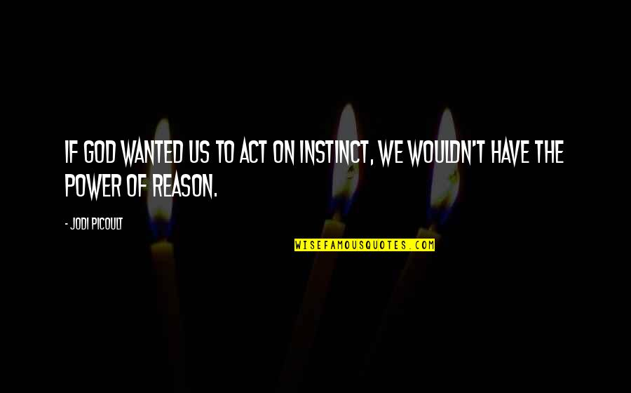 Power Of God Quotes By Jodi Picoult: If God wanted us to act on instinct,