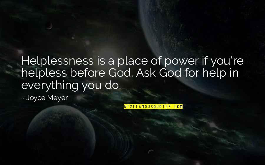 Power Of God Quotes By Joyce Meyer: Helplessness is a place of power if you're