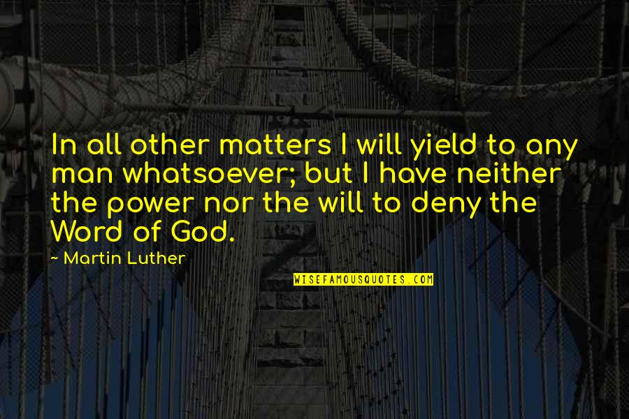 Power Of God Quotes By Martin Luther: In all other matters I will yield to