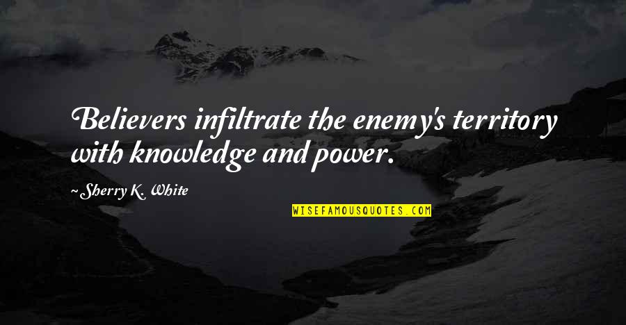 Power Of God Quotes By Sherry K. White: Believers infiltrate the enemy's territory with knowledge and