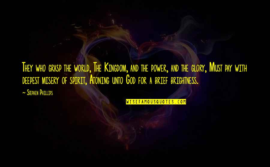 Power Of God Quotes By Stephen Phillips: They who grasp the world, The Kingdom, and