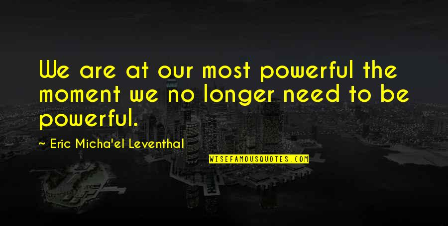 Power Of Vulnerability Quotes By Eric Micha'el Leventhal: We are at our most powerful the moment