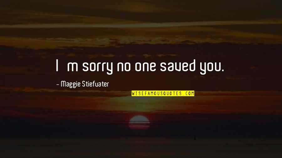 Power Of Vulnerability Quotes By Maggie Stiefvater: I'm sorry no one saved you.