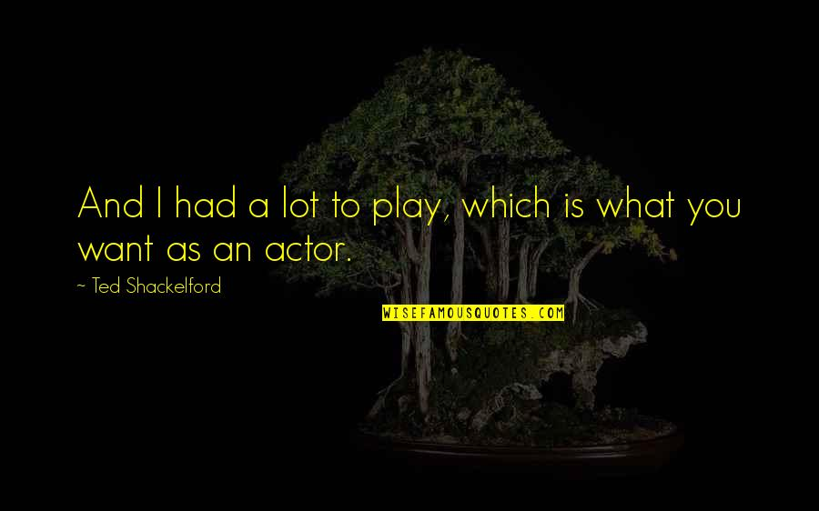 Power Of Vulnerability Quotes By Ted Shackelford: And I had a lot to play, which