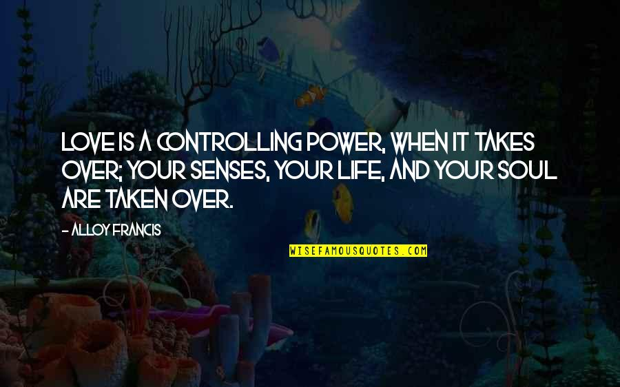 Power Over Love Quotes By Alloy Francis: Love is a controlling power, when it takes