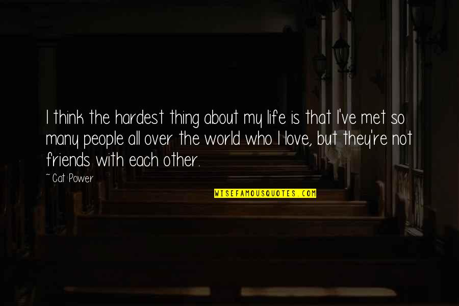 Power Over Love Quotes By Cat Power: I think the hardest thing about my life