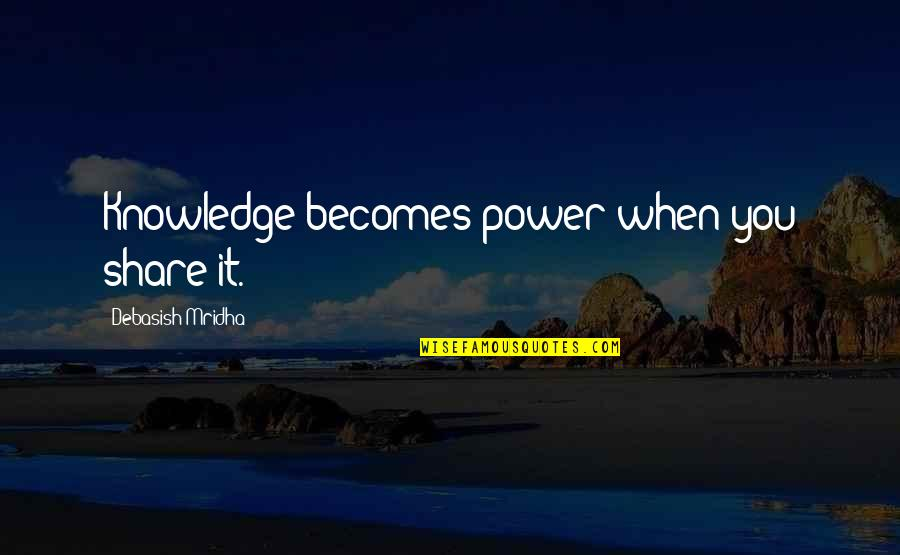 Power Over Love Quotes By Debasish Mridha: Knowledge becomes power when you share it.